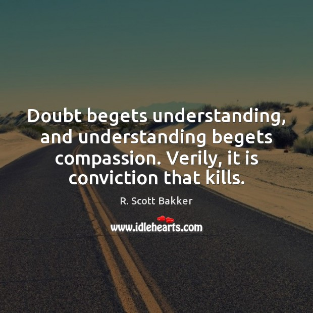Image, Doubt begets understanding, and understanding begets compassion. Verily, it is conviction that