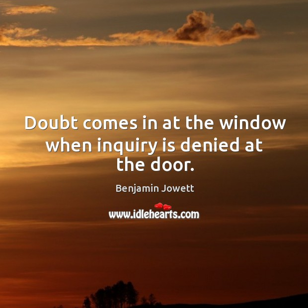 Doubt comes in at the window when inquiry is denied at the door. Benjamin Jowett Picture Quote