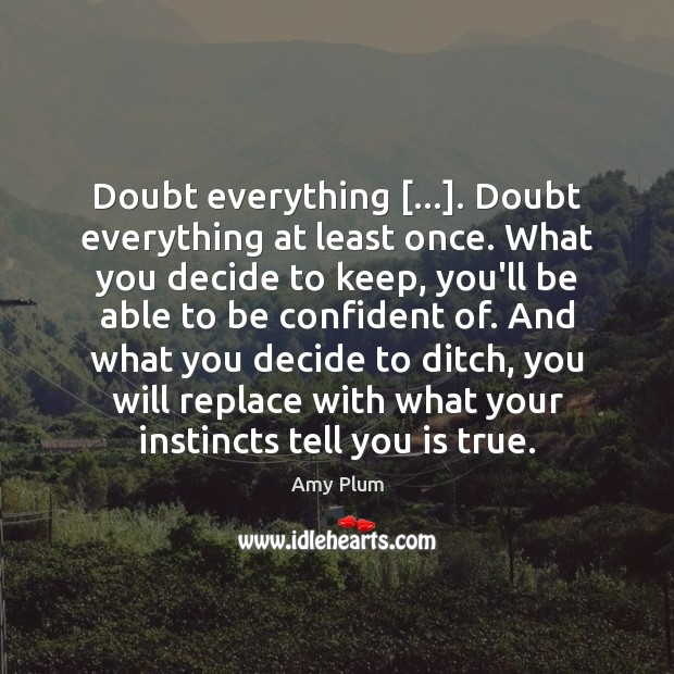 Image, Doubt everything […]. Doubt everything at least once. What you decide to keep,