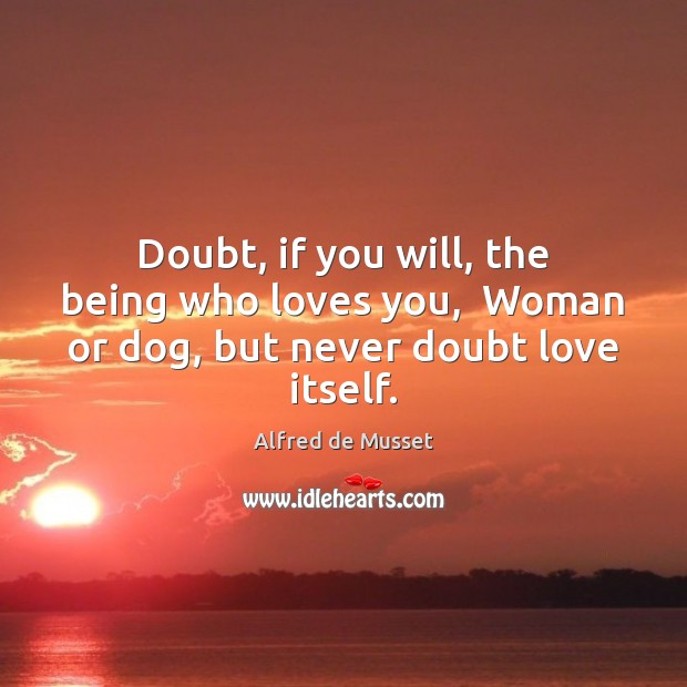 Doubt, if you will, the being who loves you,  Woman or dog, but never doubt love itself. Image