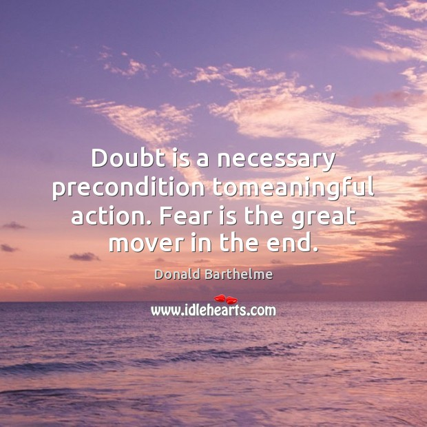 Doubt is a necessary precondition tomeaningful action. Fear is the great mover in the end. Fear Quotes Image