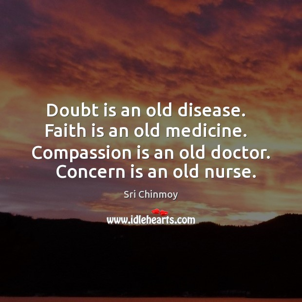 Doubt is an old disease.   Faith is an old medicine.   Compassion is Sri Chinmoy Picture Quote