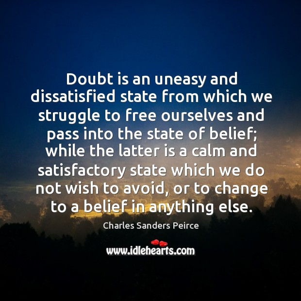 Doubt is an uneasy and dissatisfied state from which we struggle to free ourselves and Image