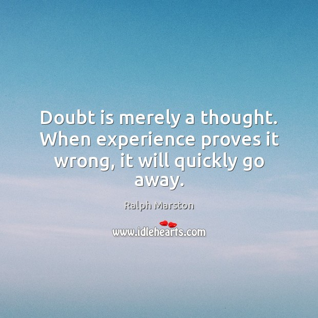 Doubt is merely a thought. When experience proves it wrong, it will quickly go away. Ralph Marston Picture Quote