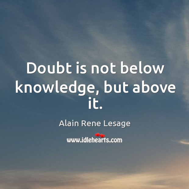 Image, Doubt is not below knowledge, but above it.
