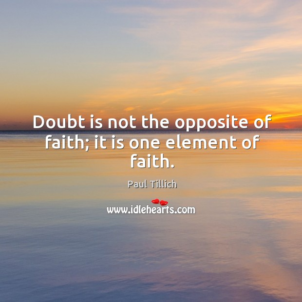 Doubt is not the opposite of faith; it is one element of faith. Image