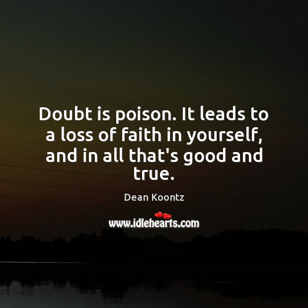 Doubt is poison. It leads to a loss of faith in yourself, and in all that's good and true. Dean Koontz Picture Quote