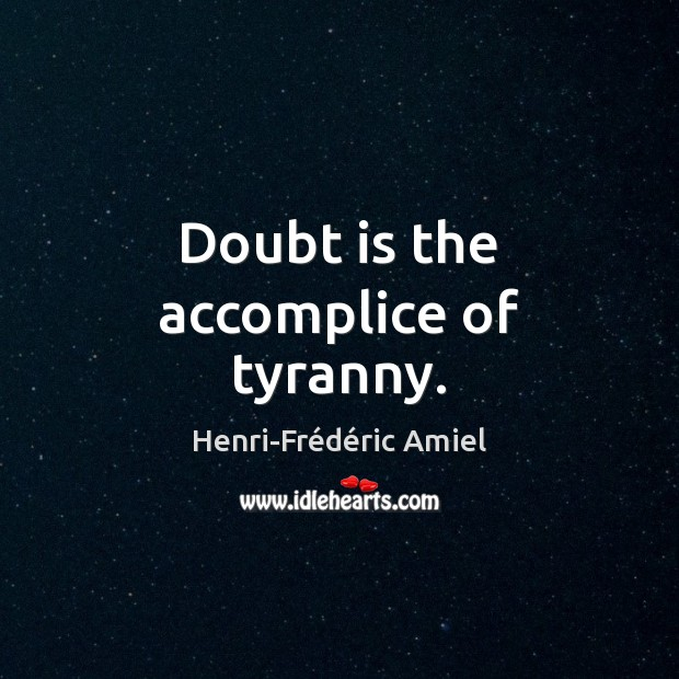 Doubt is the accomplice of tyranny. Henri-Frédéric Amiel Picture Quote