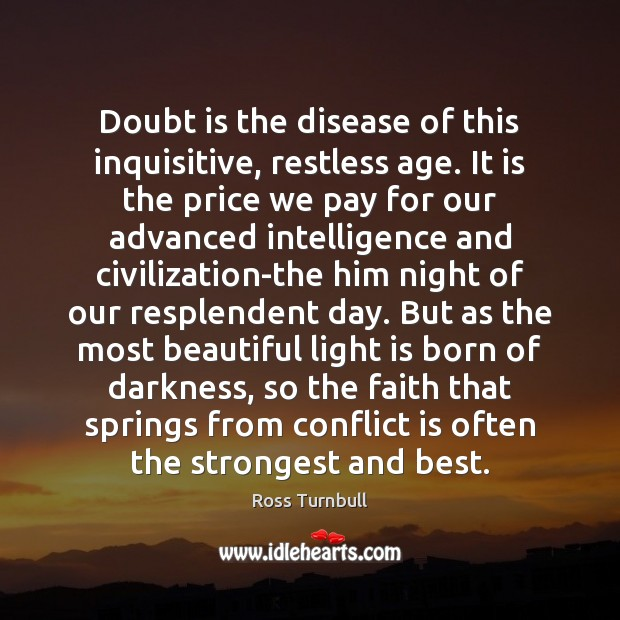 Doubt is the disease of this inquisitive, restless age. It is the Image