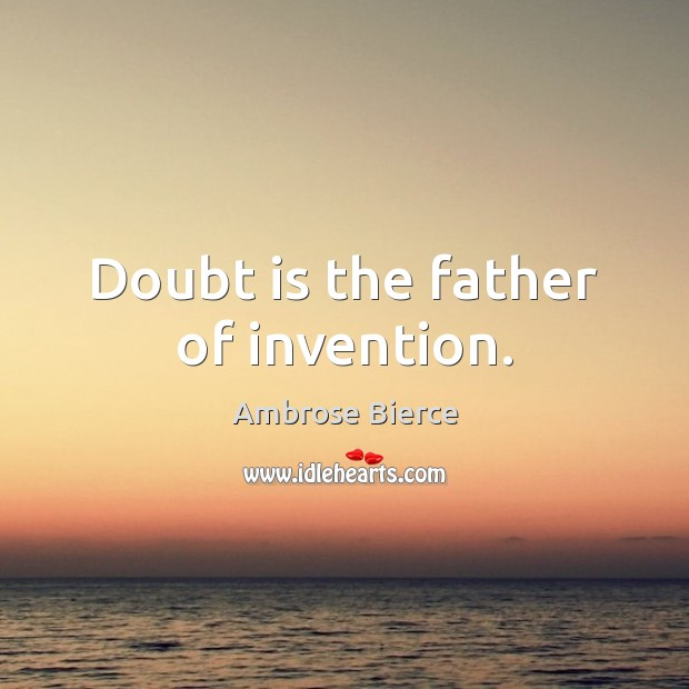 Doubt is the father of invention. Image