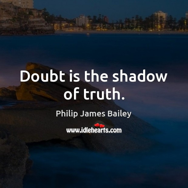 Doubt is the shadow of truth. Philip James Bailey Picture Quote