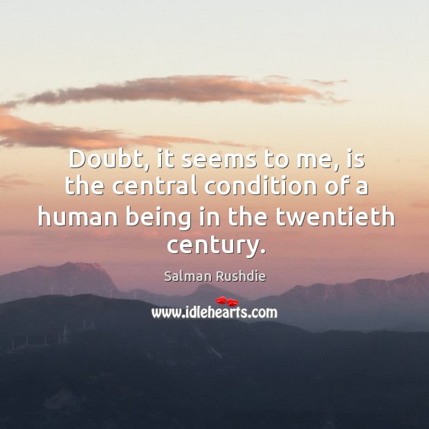 Image, Doubt, it seems to me, is the central condition of a human being in the twentieth century.