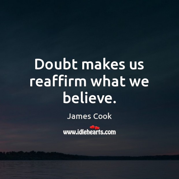 Doubt makes us reaffirm what we believe. James Cook Picture Quote