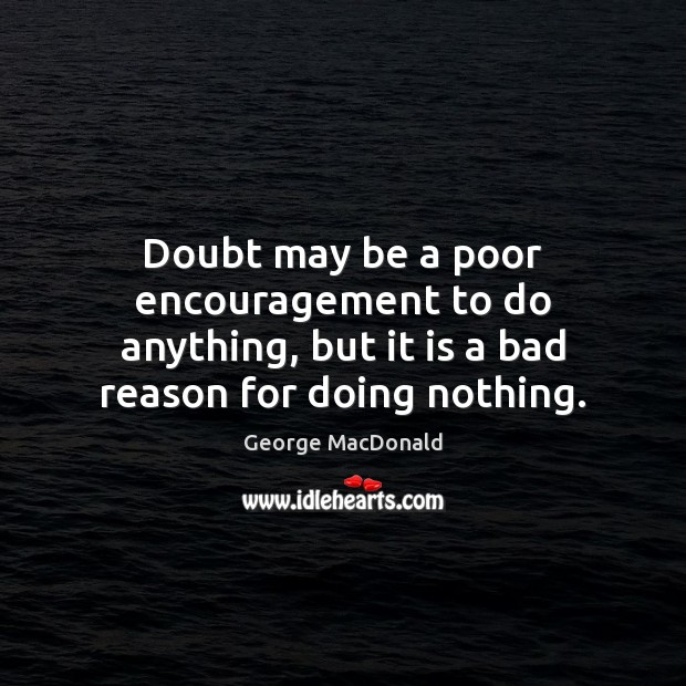 Doubt may be a poor encouragement to do anything, but it is George MacDonald Picture Quote