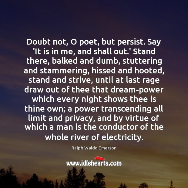 Image, Doubt not, O poet, but persist. Say 'It is in me, and
