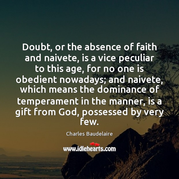 Doubt, or the absence of faith and naivete, is a vice peculiar Charles Baudelaire Picture Quote