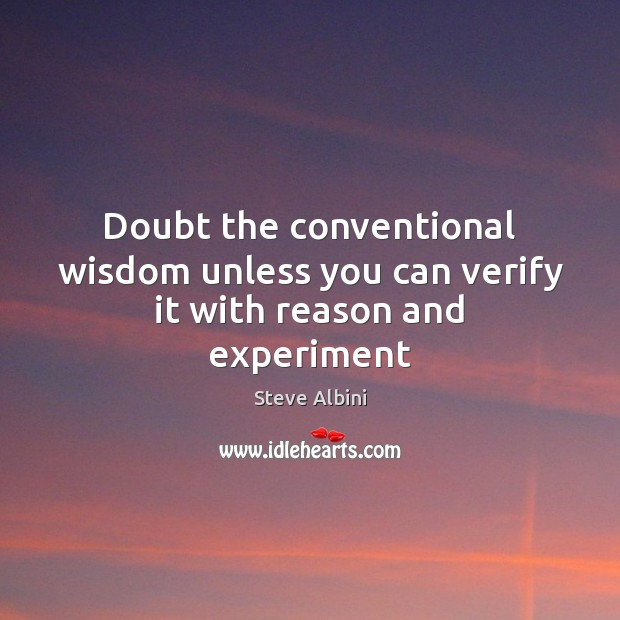 Doubt the conventional wisdom unless you can verify it with reason and experiment Steve Albini Picture Quote