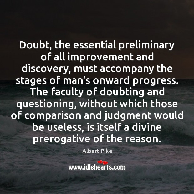 Doubt, the essential preliminary of all improvement and discovery, must accompany the Albert Pike Picture Quote
