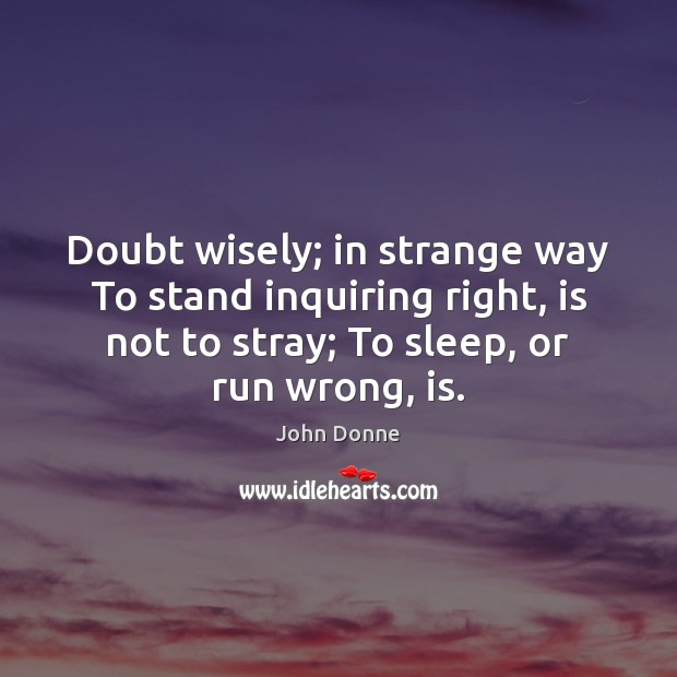 Doubt wisely; in strange way To stand inquiring right, is not to John Donne Picture Quote