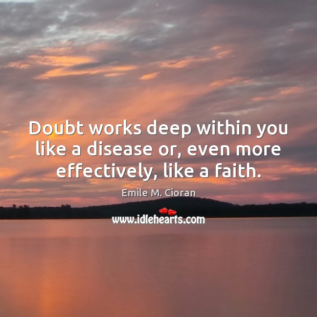 Doubt works deep within you like a disease or, even more effectively, like a faith. Image