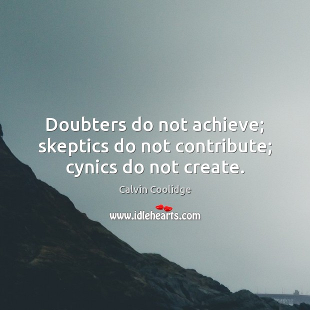 Doubters do not achieve; skeptics do not contribute; cynics do not create. Image