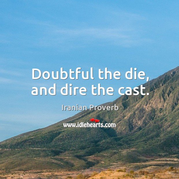 Doubtful the die, and dire the cast. Iranian Proverbs Image