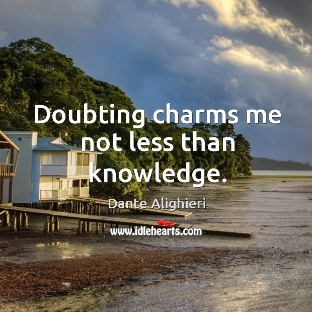 Doubting charms me not less than knowledge. Image