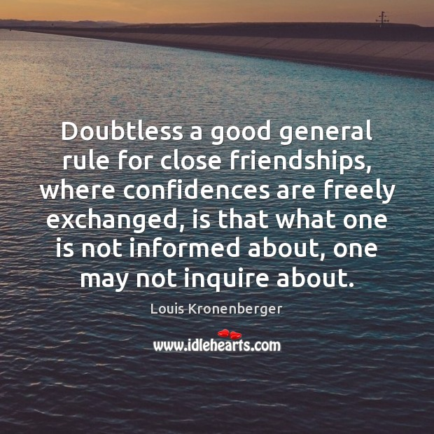 Doubtless a good general rule for close friendships, where confidences are freely Louis Kronenberger Picture Quote