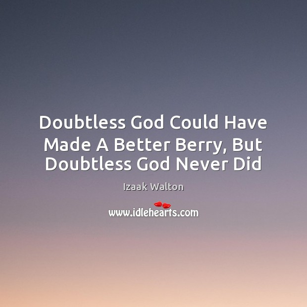 Doubtless God Could Have Made A Better Berry, But Doubtless God Never Did Izaak Walton Picture Quote
