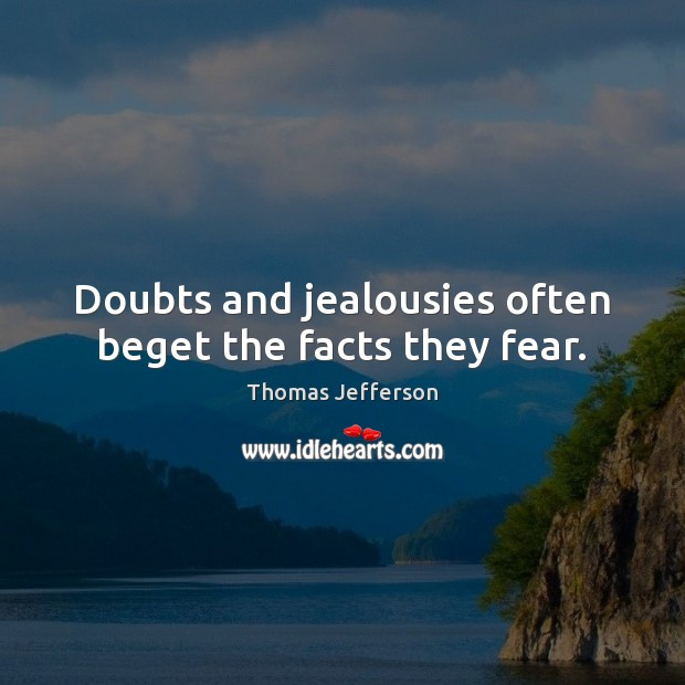 Doubts and jealousies often beget the facts they fear. Image