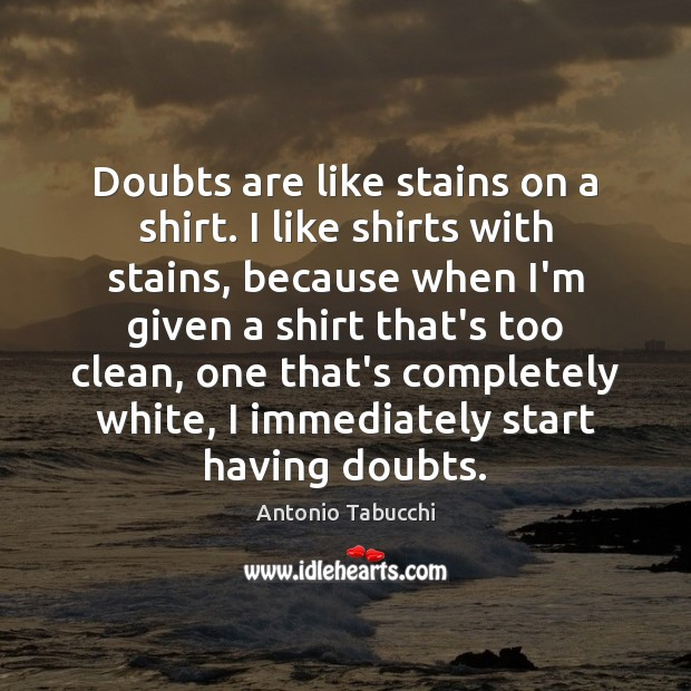 Doubts are like stains on a shirt. I like shirts with stains, Antonio Tabucchi Picture Quote