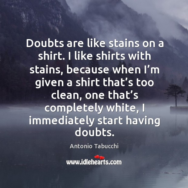 Doubts are like stains on a shirt. I like shirts with stains Antonio Tabucchi Picture Quote