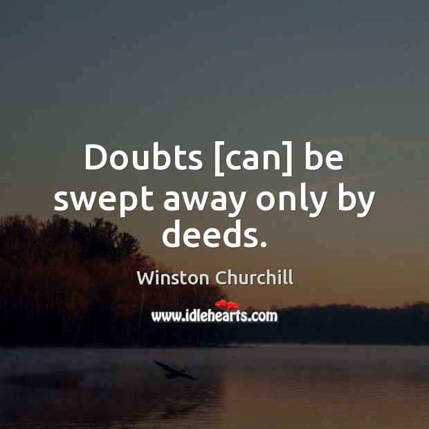 Image about Doubts [can] be swept away only by deeds.