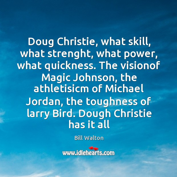 Doug Christie, what skill, what strenght, what power, what quickness. The visionof Bill Walton Picture Quote