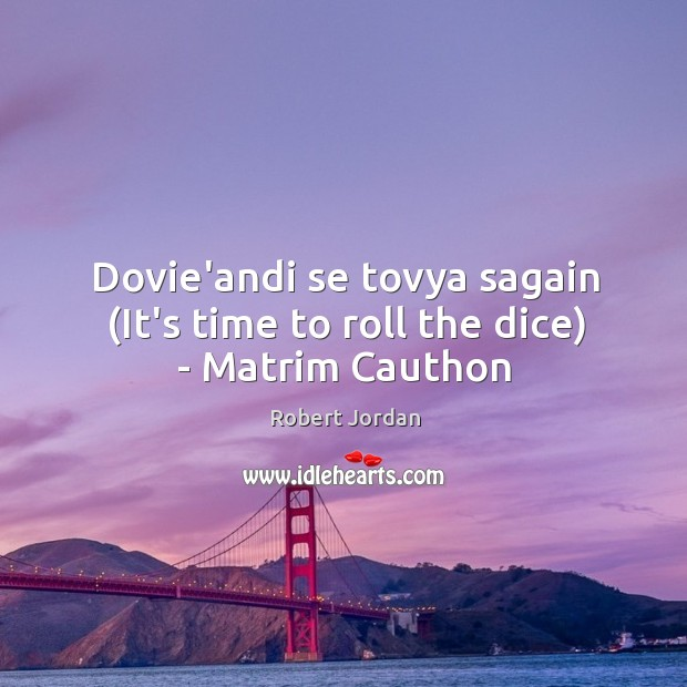 Dovie'andi se tovya sagain (It's time to roll the dice) – Matrim Cauthon Image