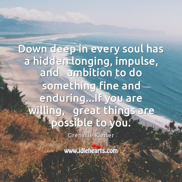 Down deep in every soul has a hidden longing, impulse, and   ambition Grenville Kleiser Picture Quote