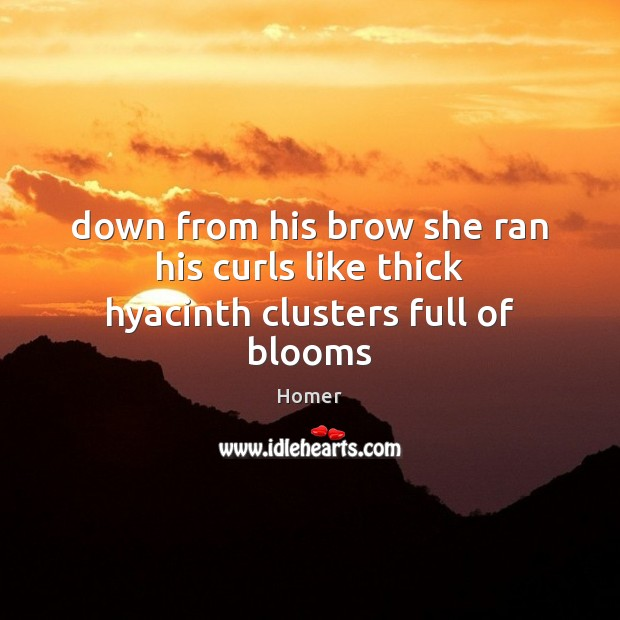 Image, Down from his brow she ran his curls like thick hyacinth clusters full of blooms
