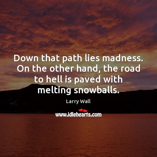 Down that path lies madness. On the other hand, the road to Larry Wall Picture Quote