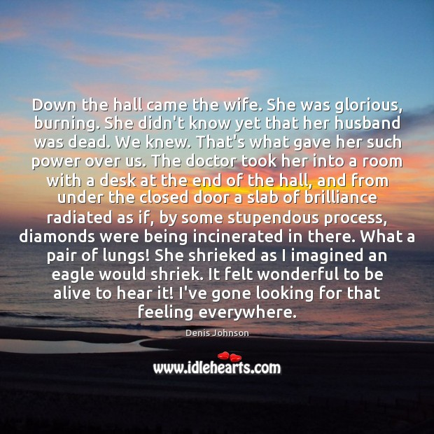 Down the hall came the wife. She was glorious, burning. She didn't Denis Johnson Picture Quote