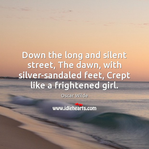 Image, Down the long and silent street, The dawn, with silver-sandaled feet, Crept