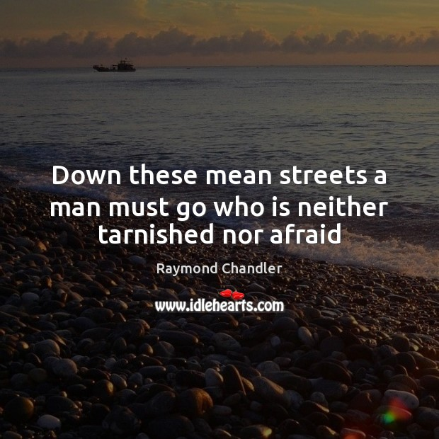 Down these mean streets a man must go who is neither tarnished nor afraid Raymond Chandler Picture Quote