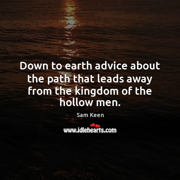 Down to earth advice about the path that leads away from the kingdom of the hollow men. Sam Keen Picture Quote