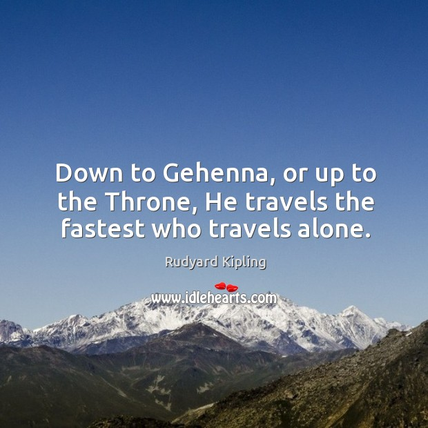 Down to gehenna, or up to the throne, he travels the fastest who travels alone. Image