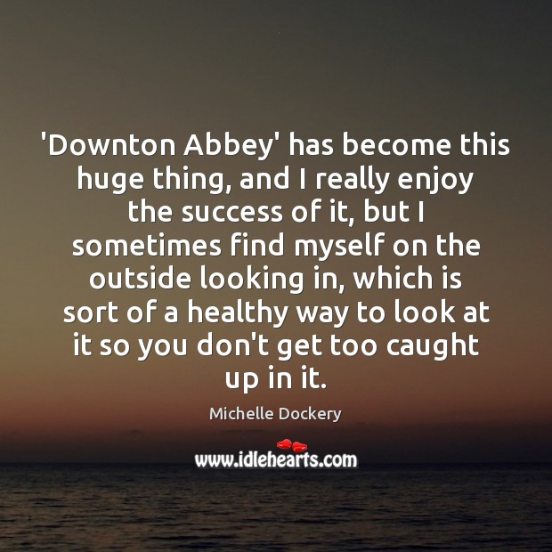 Image, 'Downton Abbey' has become this huge thing, and I really enjoy the