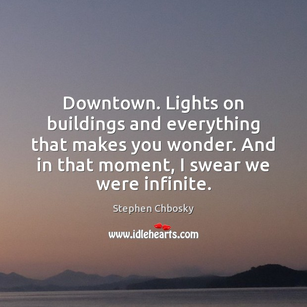 Downtown. Lights on buildings and everything that makes you wonder. And in Stephen Chbosky Picture Quote