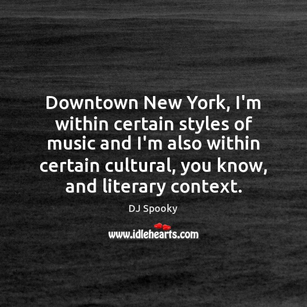 Downtown New York, I'm within certain styles of music and I'm also DJ Spooky Picture Quote