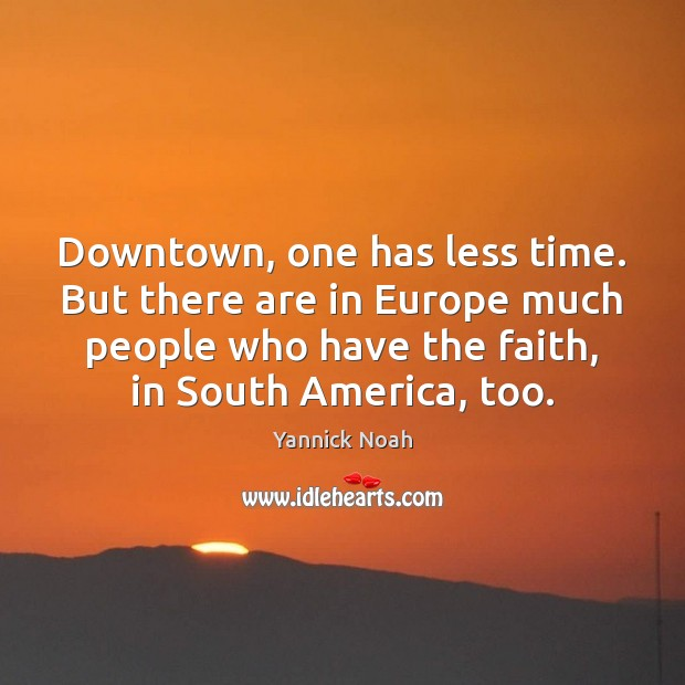 Downtown, one has less time. But there are in Europe much people Yannick Noah Picture Quote