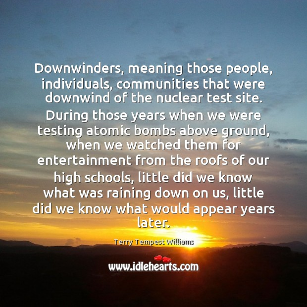 Downwinders, meaning those people, individuals, communities that were downwind of the nuclear Image