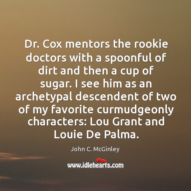 Dr. Cox mentors the rookie doctors with a spoonful of dirt and then a cup of sugar. Image