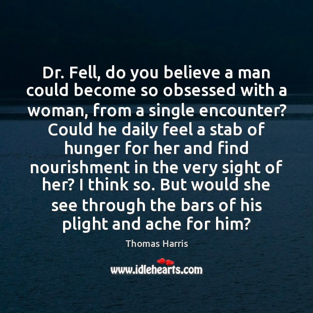 Dr. Fell, do you believe a man could become so obsessed with Thomas Harris Picture Quote